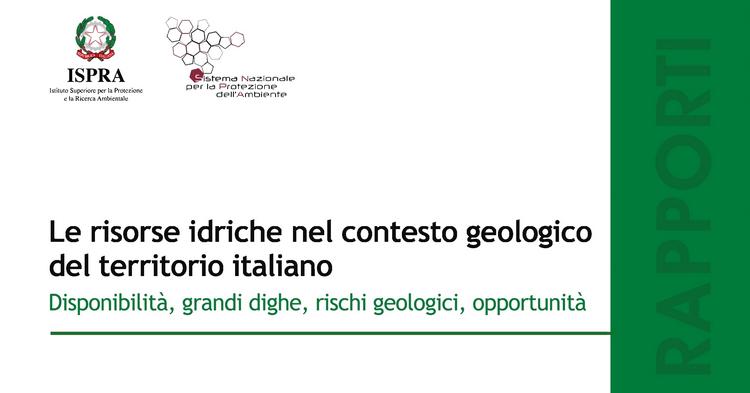 Rapporti ISPRA: le risorse idriche nel contesto geologico del territorio italiano. Disponibilità, grandi dighe, rischi geologici, opportunità